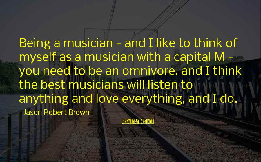 Love By Musicians Sayings By Jason Robert Brown: Being a musician - and I like to think of myself as a musician with