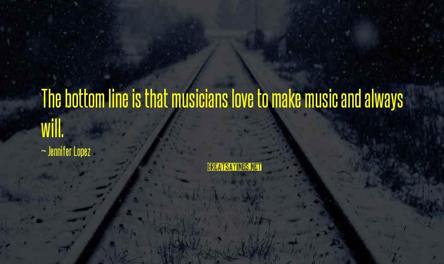 Love By Musicians Sayings By Jennifer Lopez: The bottom line is that musicians love to make music and always will.