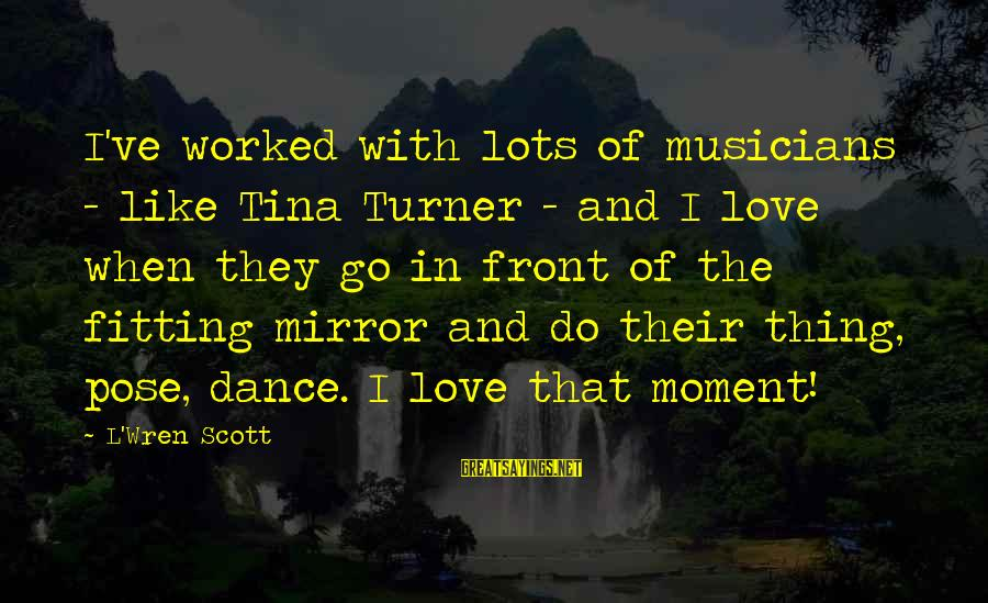 Love By Musicians Sayings By L'Wren Scott: I've worked with lots of musicians - like Tina Turner - and I love when