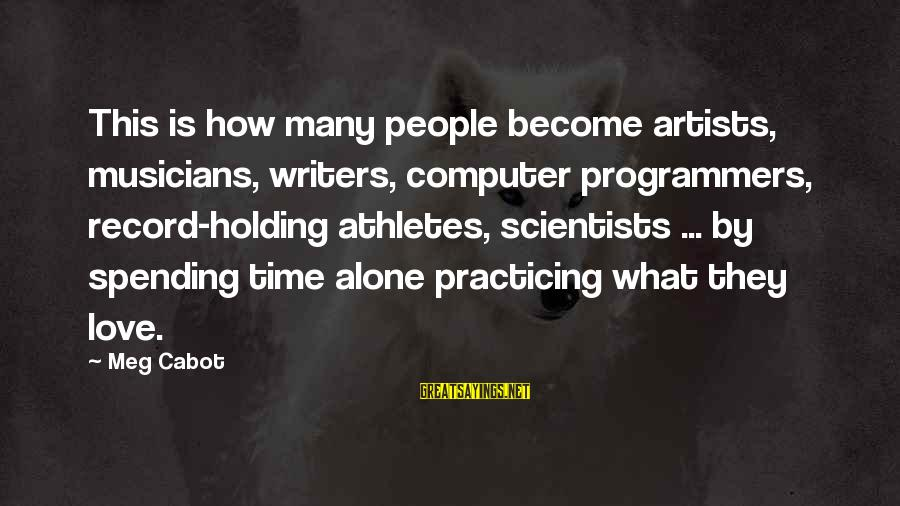 Love By Musicians Sayings By Meg Cabot: This is how many people become artists, musicians, writers, computer programmers, record-holding athletes, scientists ...