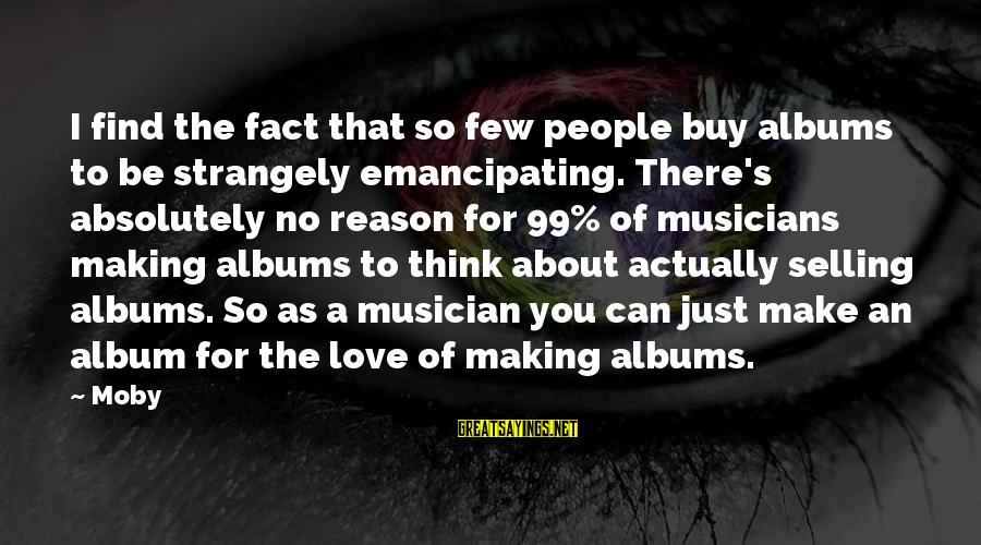 Love By Musicians Sayings By Moby: I find the fact that so few people buy albums to be strangely emancipating. There's