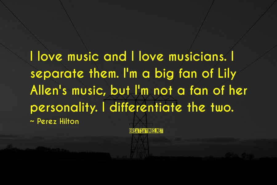 Love By Musicians Sayings By Perez Hilton: I love music and I love musicians. I separate them. I'm a big fan of