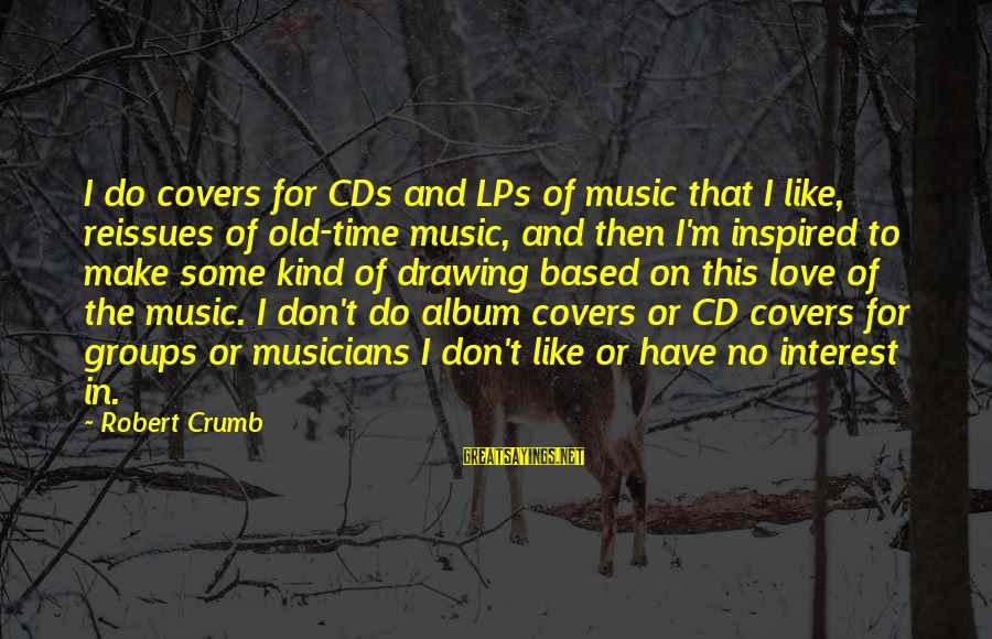 Love By Musicians Sayings By Robert Crumb: I do covers for CDs and LPs of music that I like, reissues of old-time