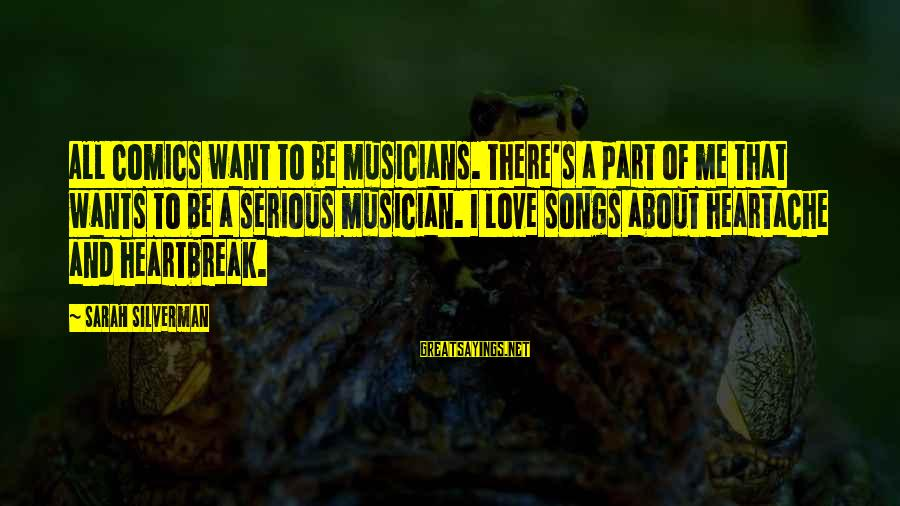 Love By Musicians Sayings By Sarah Silverman: All comics want to be musicians. There's a part of me that wants to be