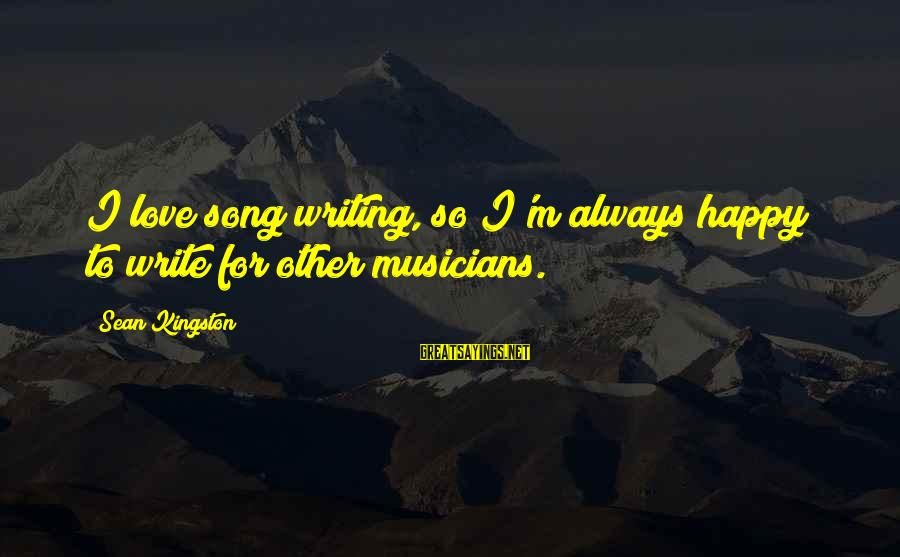 Love By Musicians Sayings By Sean Kingston: I love song writing, so I'm always happy to write for other musicians.