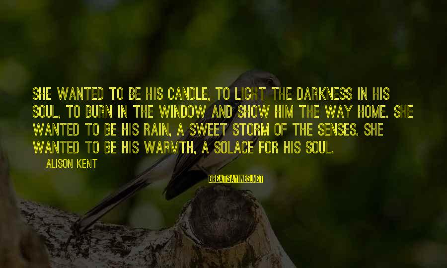 Love Candle Light Sayings By Alison Kent: She wanted to be his candle, to light the darkness in his soul, to burn
