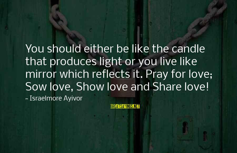Love Candle Light Sayings By Israelmore Ayivor: You should either be like the candle that produces light or you live like mirror