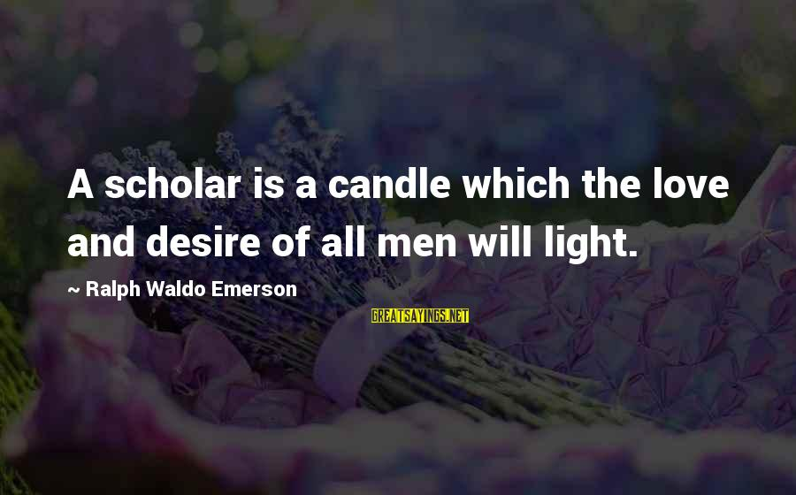 Love Candle Light Sayings By Ralph Waldo Emerson: A scholar is a candle which the love and desire of all men will light.