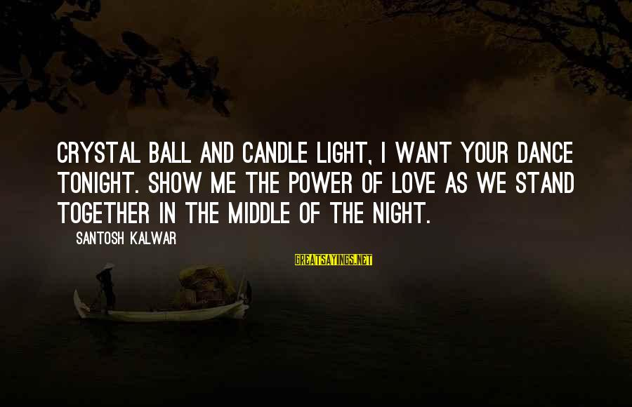 Love Candle Light Sayings By Santosh Kalwar: Crystal ball and candle light, I want your dance tonight. Show me the power of
