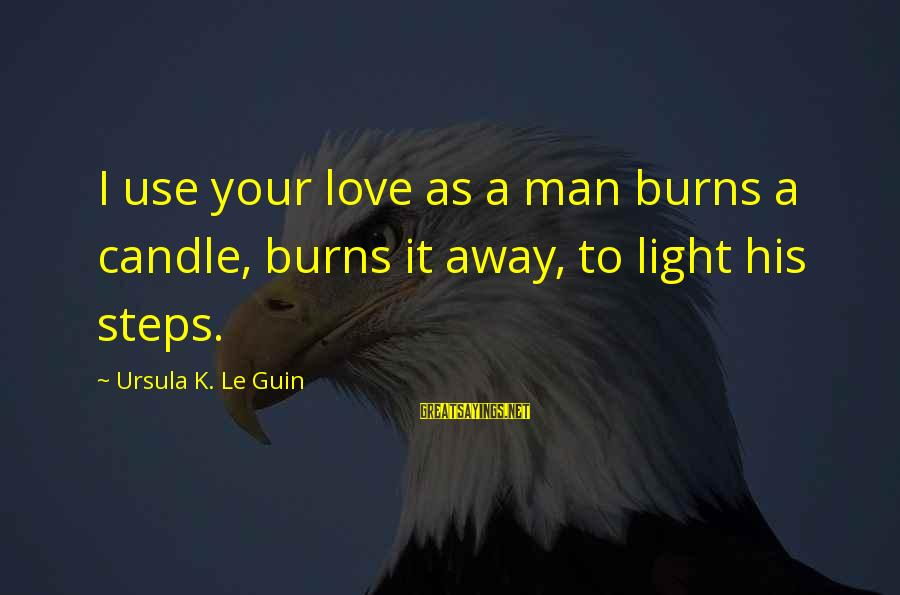 Love Candle Light Sayings By Ursula K. Le Guin: I use your love as a man burns a candle, burns it away, to light