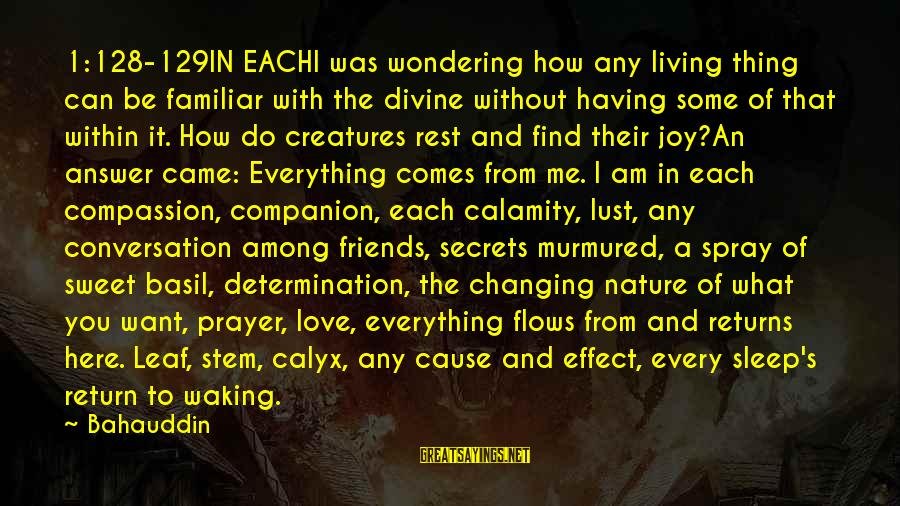 Love Comes From Within Sayings By Bahauddin: 1:128-129IN EACHI was wondering how any living thing can be familiar with the divine without