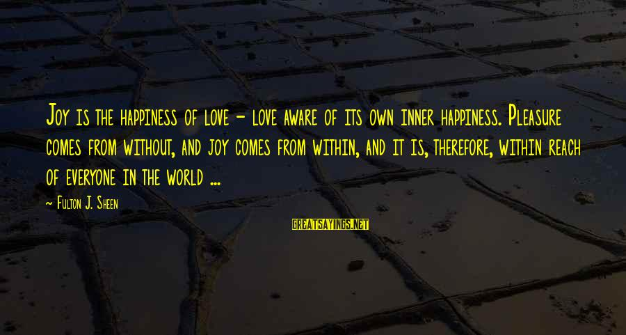 Love Comes From Within Sayings By Fulton J. Sheen: Joy is the happiness of love - love aware of its own inner happiness. Pleasure