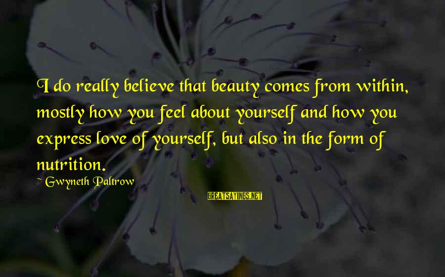 Love Comes From Within Sayings By Gwyneth Paltrow: I do really believe that beauty comes from within, mostly how you feel about yourself