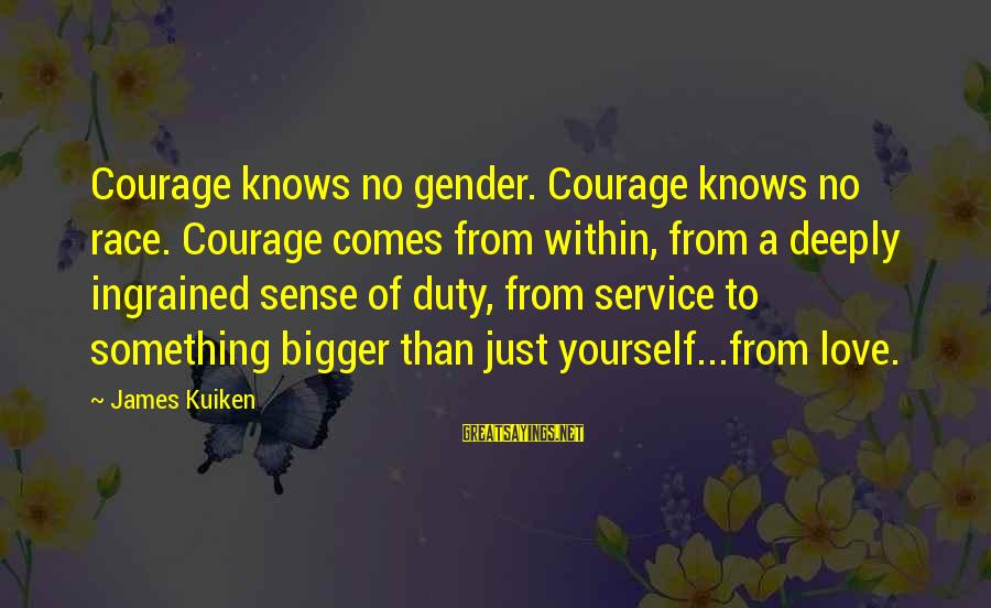 Love Comes From Within Sayings By James Kuiken: Courage knows no gender. Courage knows no race. Courage comes from within, from a deeply