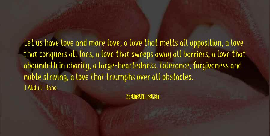 Love Conquers All Sayings By Abdu'l- Baha: Let us have love and more love; a love that melts all opposition, a love