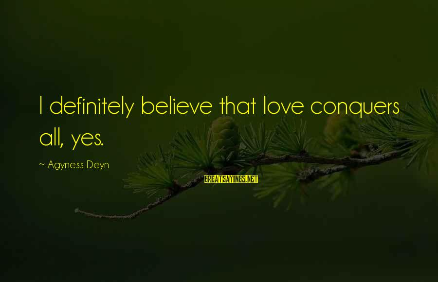 Love Conquers All Sayings By Agyness Deyn: I definitely believe that love conquers all, yes.