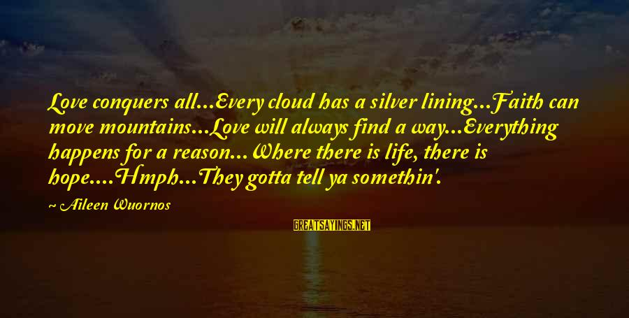 Love Conquers All Sayings By Aileen Wuornos: Love conquers all...Every cloud has a silver lining...Faith can move mountains...Love will always find a