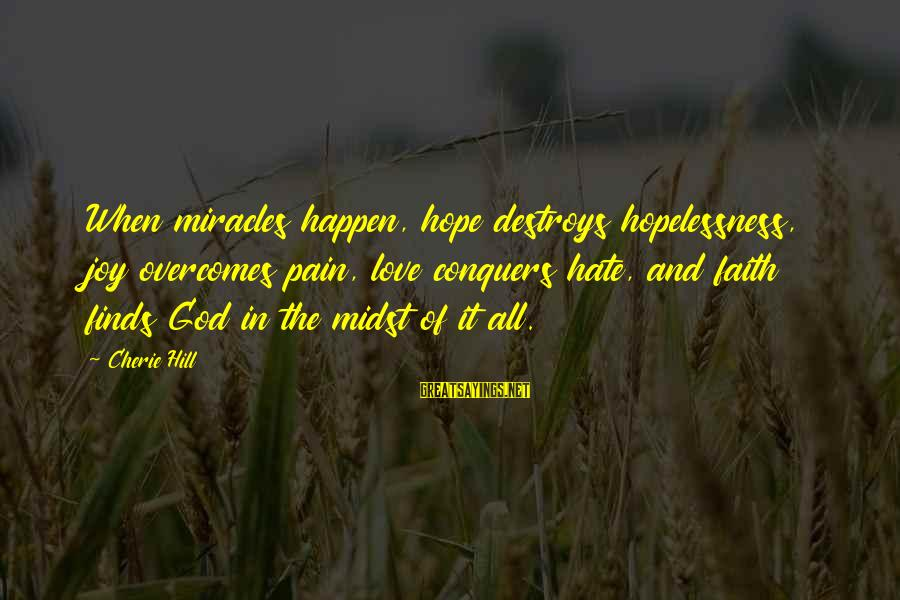 Love Conquers All Sayings By Cherie Hill: When miracles happen, hope destroys hopelessness, joy overcomes pain, love conquers hate, and faith finds