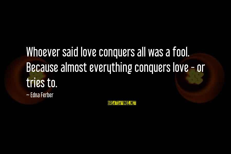 Love Conquers All Sayings By Edna Ferber: Whoever said love conquers all was a fool. Because almost everything conquers love - or