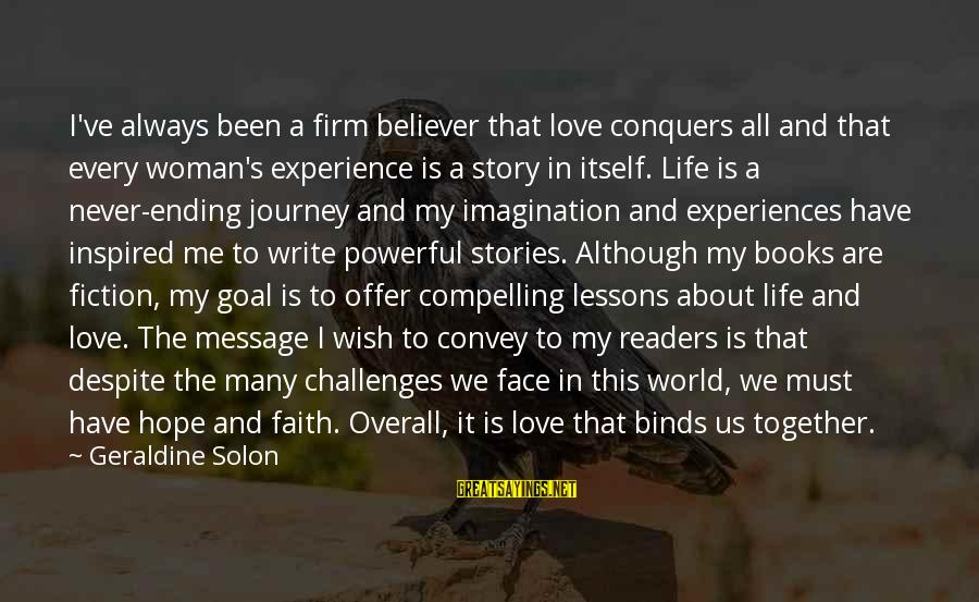 Love Conquers All Sayings By Geraldine Solon: I've always been a firm believer that love conquers all and that every woman's experience