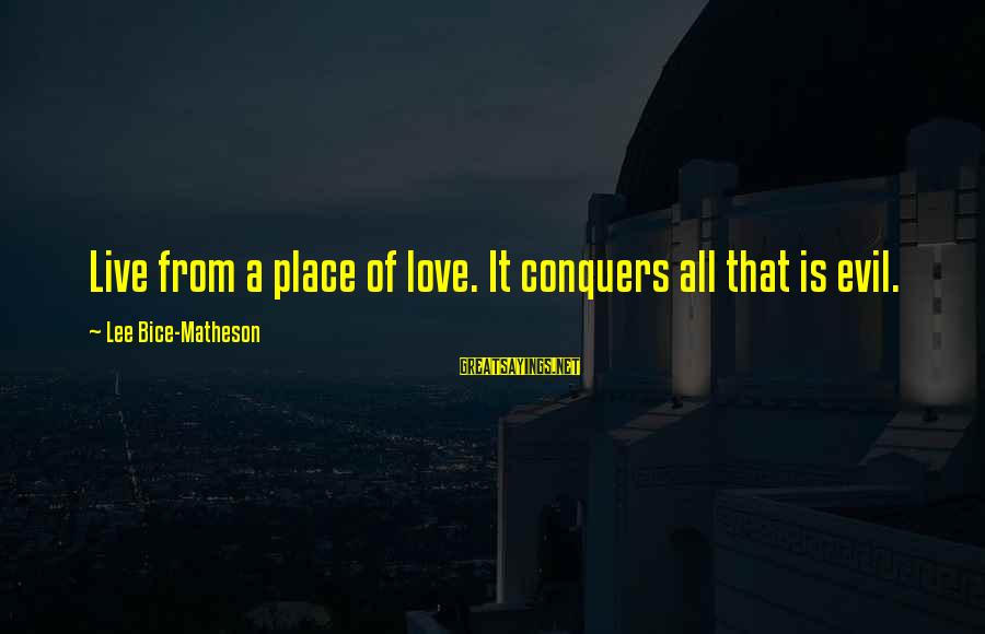 Love Conquers All Sayings By Lee Bice-Matheson: Live from a place of love. It conquers all that is evil.