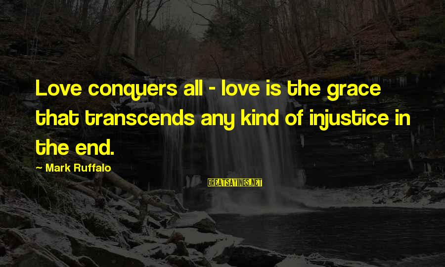 Love Conquers All Sayings By Mark Ruffalo: Love conquers all - love is the grace that transcends any kind of injustice in