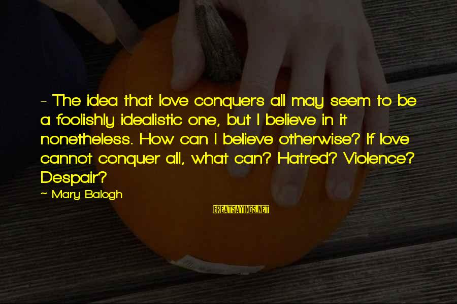 Love Conquers All Sayings By Mary Balogh: - The idea that love conquers all may seem to be a foolishly idealistic one,
