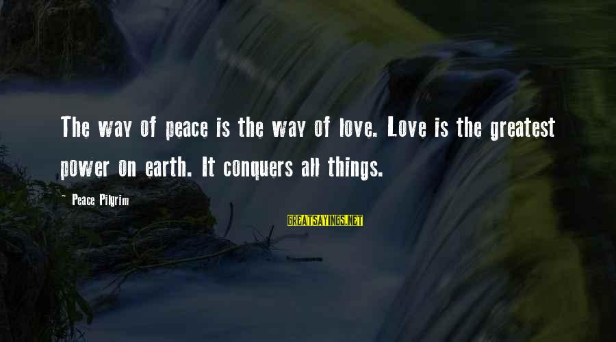 Love Conquers All Sayings By Peace Pilgrim: The way of peace is the way of love. Love is the greatest power on