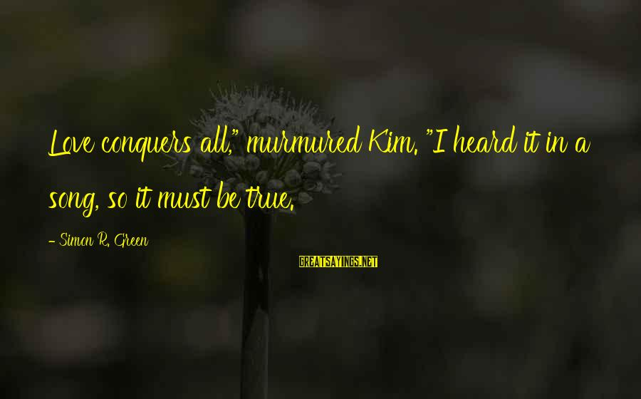 """Love Conquers All Sayings By Simon R. Green: Love conquers all,"""" murmured Kim. """"I heard it in a song, so it must be"""