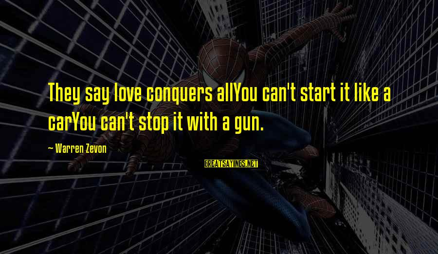 Love Conquers All Sayings By Warren Zevon: They say love conquers allYou can't start it like a carYou can't stop it with