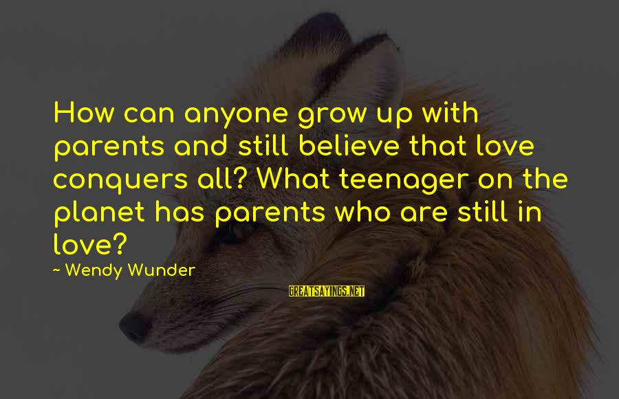 Love Conquers All Sayings By Wendy Wunder: How can anyone grow up with parents and still believe that love conquers all? What