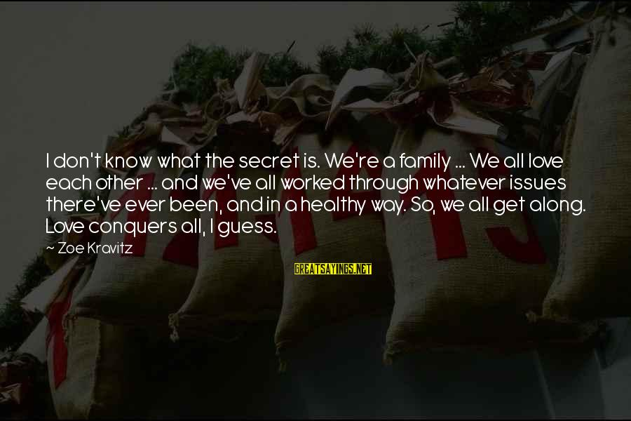 Love Conquers All Sayings By Zoe Kravitz: I don't know what the secret is. We're a family ... We all love each