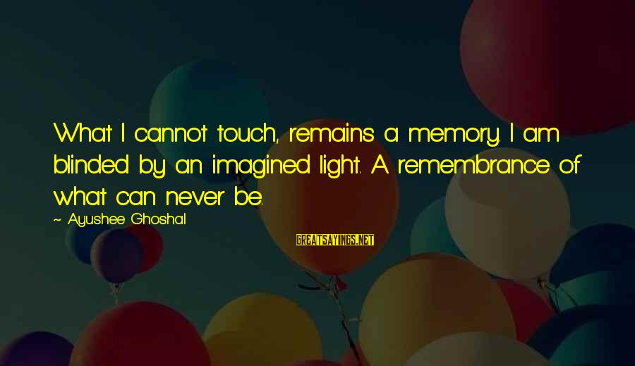 Love Delusions Sayings By Ayushee Ghoshal: What I cannot touch, remains a memory. I am blinded by an imagined light. A