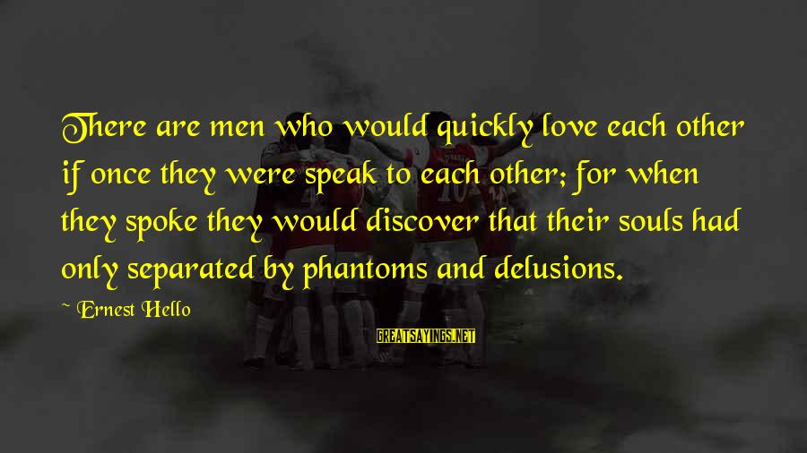 Love Delusions Sayings By Ernest Hello: There are men who would quickly love each other if once they were speak to