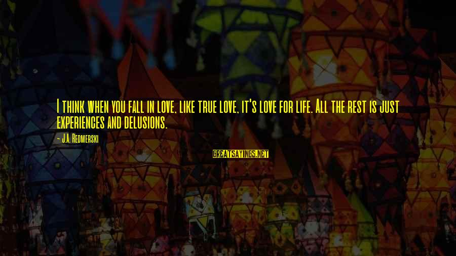 Love Delusions Sayings By J.A. Redmerski: I think when you fall in love, like true love, it's love for life. All