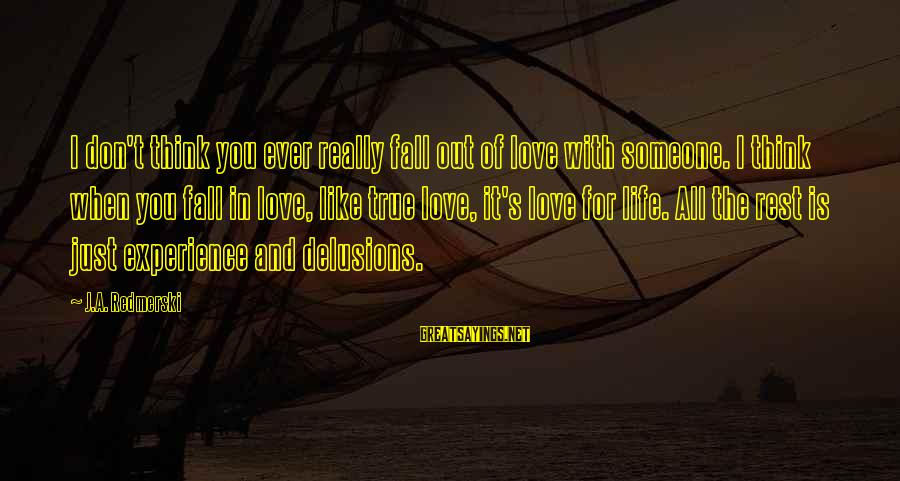 Love Delusions Sayings By J.A. Redmerski: I don't think you ever really fall out of love with someone. I think when