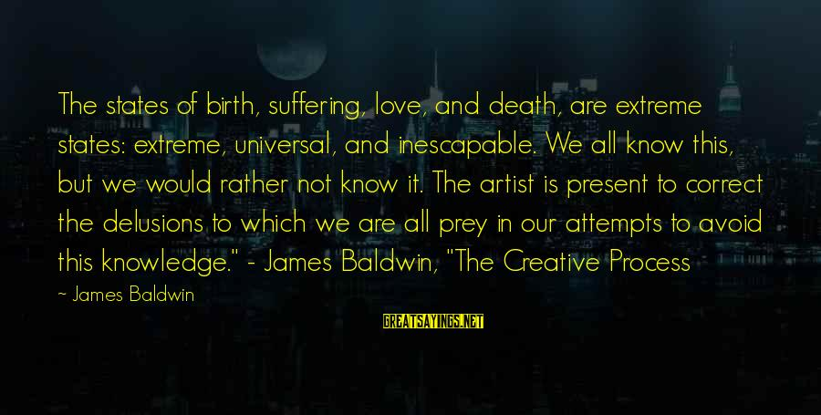 Love Delusions Sayings By James Baldwin: The states of birth, suffering, love, and death, are extreme states: extreme, universal, and inescapable.