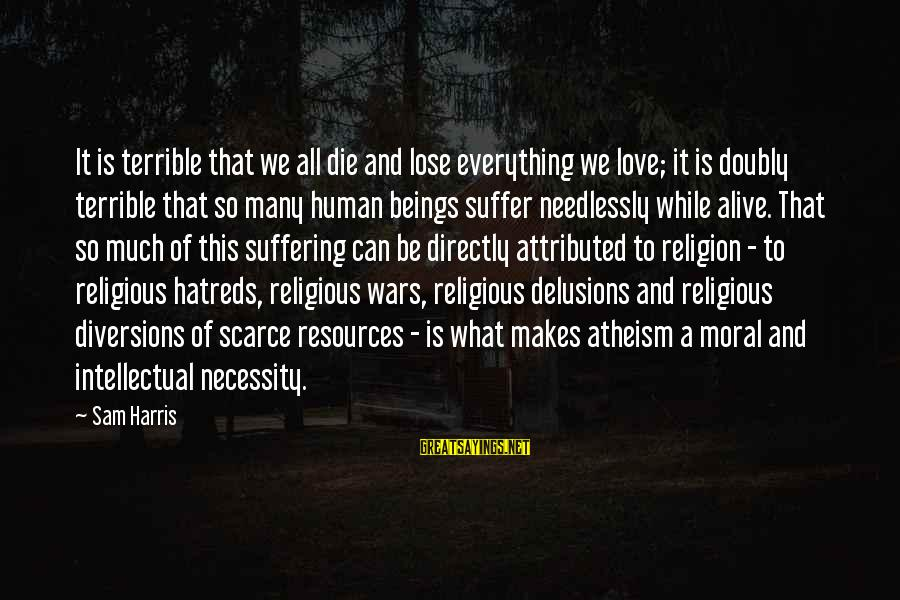 Love Delusions Sayings By Sam Harris: It is terrible that we all die and lose everything we love; it is doubly
