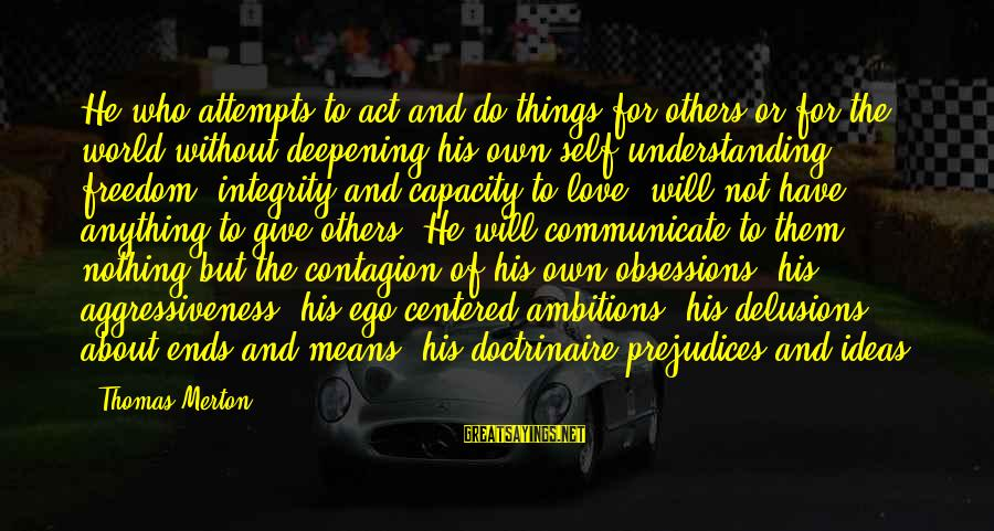 Love Delusions Sayings By Thomas Merton: He who attempts to act and do things for others or for the world without