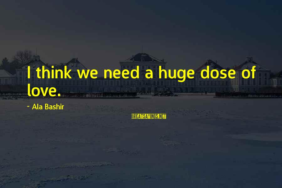 Love Dose Sayings By Ala Bashir: I think we need a huge dose of love.