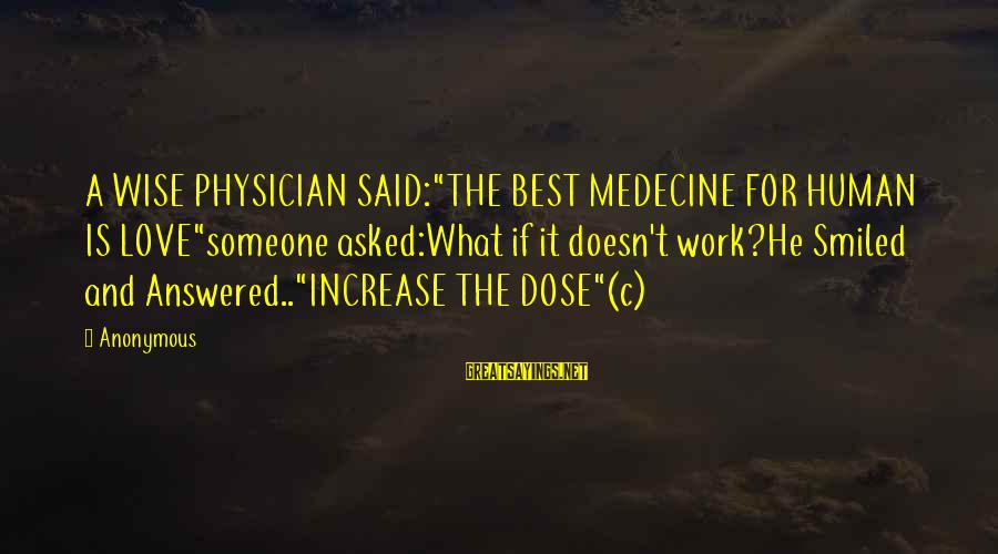 "Love Dose Sayings By Anonymous: A WISE PHYSICIAN SAID:""THE BEST MEDECINE FOR HUMAN IS LOVE""someone asked:What if it doesn't work?He"