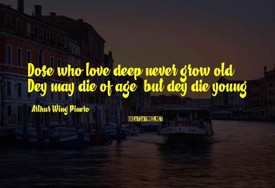 Love Dose Sayings By Arthur Wing Pinero: Dose who love deep never grow old ... Dey may die of age, but dey