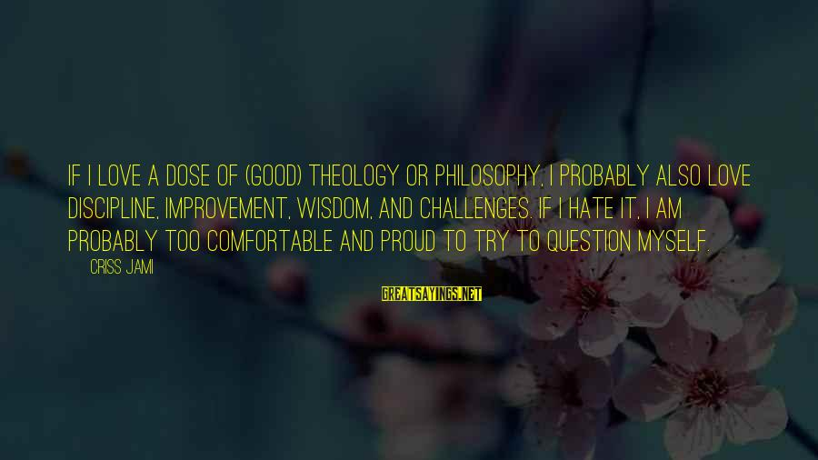 Love Dose Sayings By Criss Jami: If I love a dose of (good) theology or philosophy, I probably also love discipline,