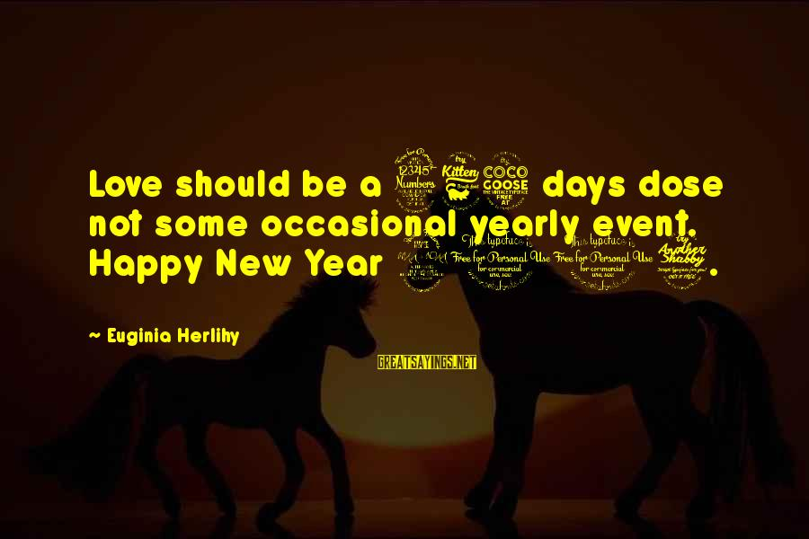 Love Dose Sayings By Euginia Herlihy: Love should be a 365 days dose not some occasional yearly event. Happy New Year