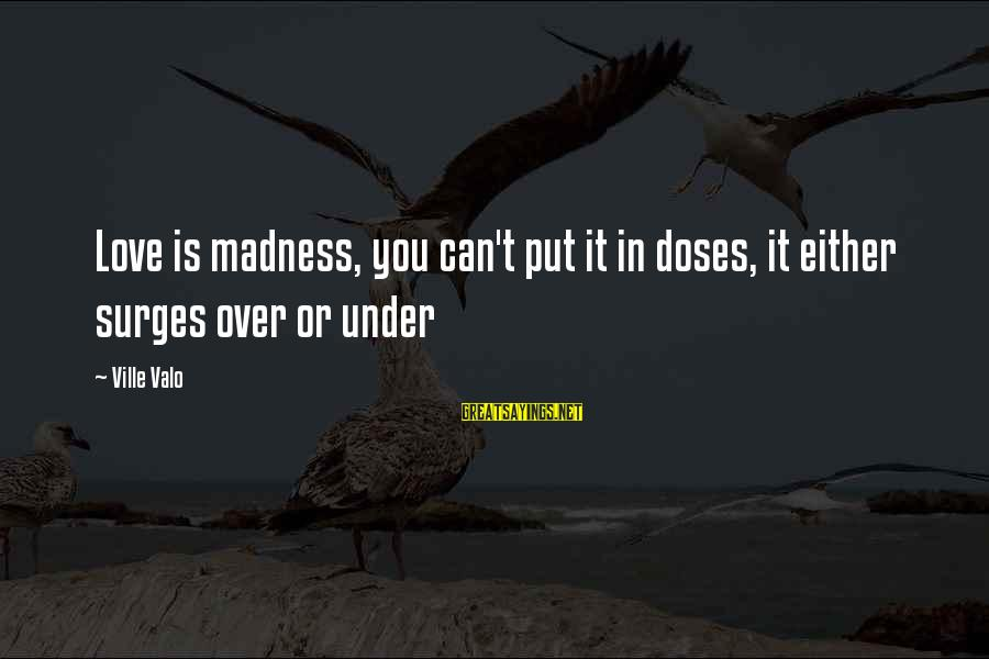Love Dose Sayings By Ville Valo: Love is madness, you can't put it in doses, it either surges over or under