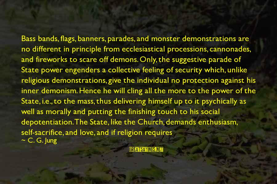 Love Finishing Sayings By C. G. Jung: Bass bands, flags, banners, parades, and monster demonstrations are no different in principle from ecclesiastical