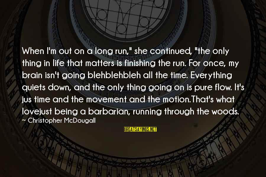 """Love Finishing Sayings By Christopher McDougall: When I'm out on a long run,"""" she continued, """"the only thing in life that"""