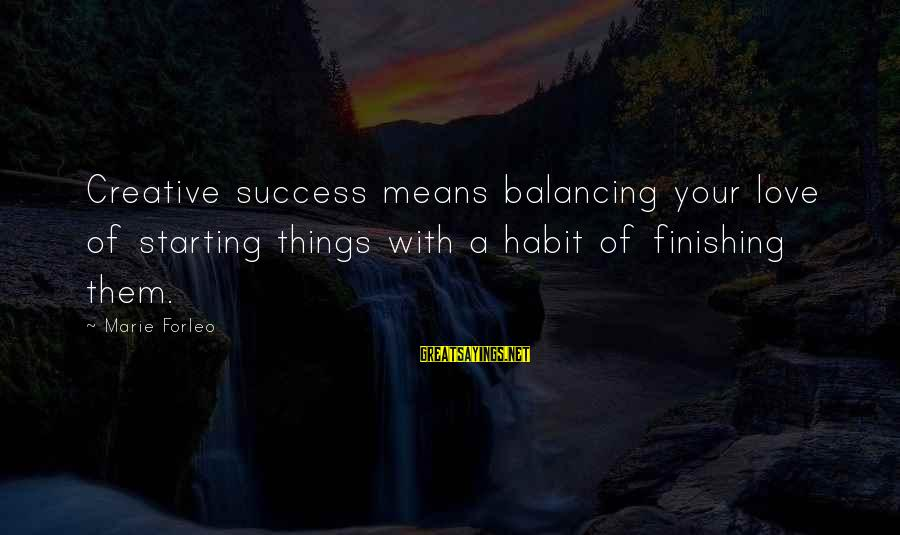 Love Finishing Sayings By Marie Forleo: Creative success means balancing your love of starting things with a habit of finishing them.