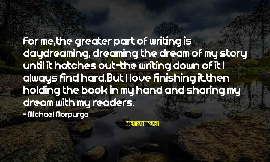 Love Finishing Sayings By Michael Morpurgo: For me,the greater part of writing is daydreaming, dreaming the dream of my story until