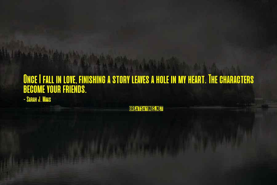 Love Finishing Sayings By Sarah J. Maas: Once I fall in love, finishing a story leaves a hole in my heart. The
